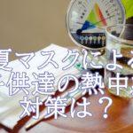 夏マスク!子供達には熱中症に注意が必要!対策や症状はいかに?