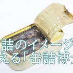 黒川勇人(缶詰博士)のおすすめ缶詰は?経歴や活動が気になる。
